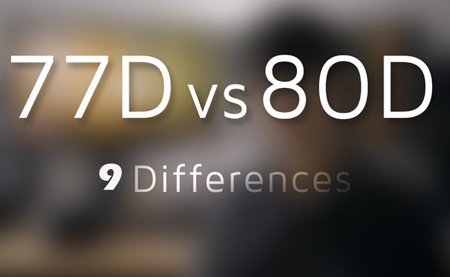 9 điều khác biệt giữa máy ảnh Canon 77D và Canon 80D