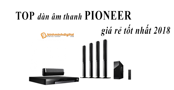 Top dàn âm thanh pioneer giá rẻ tốt nhất 2018