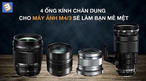 4 ống kính chân dung dành cho máy ảnh M4/3 sẽ làm bạn mê mệt