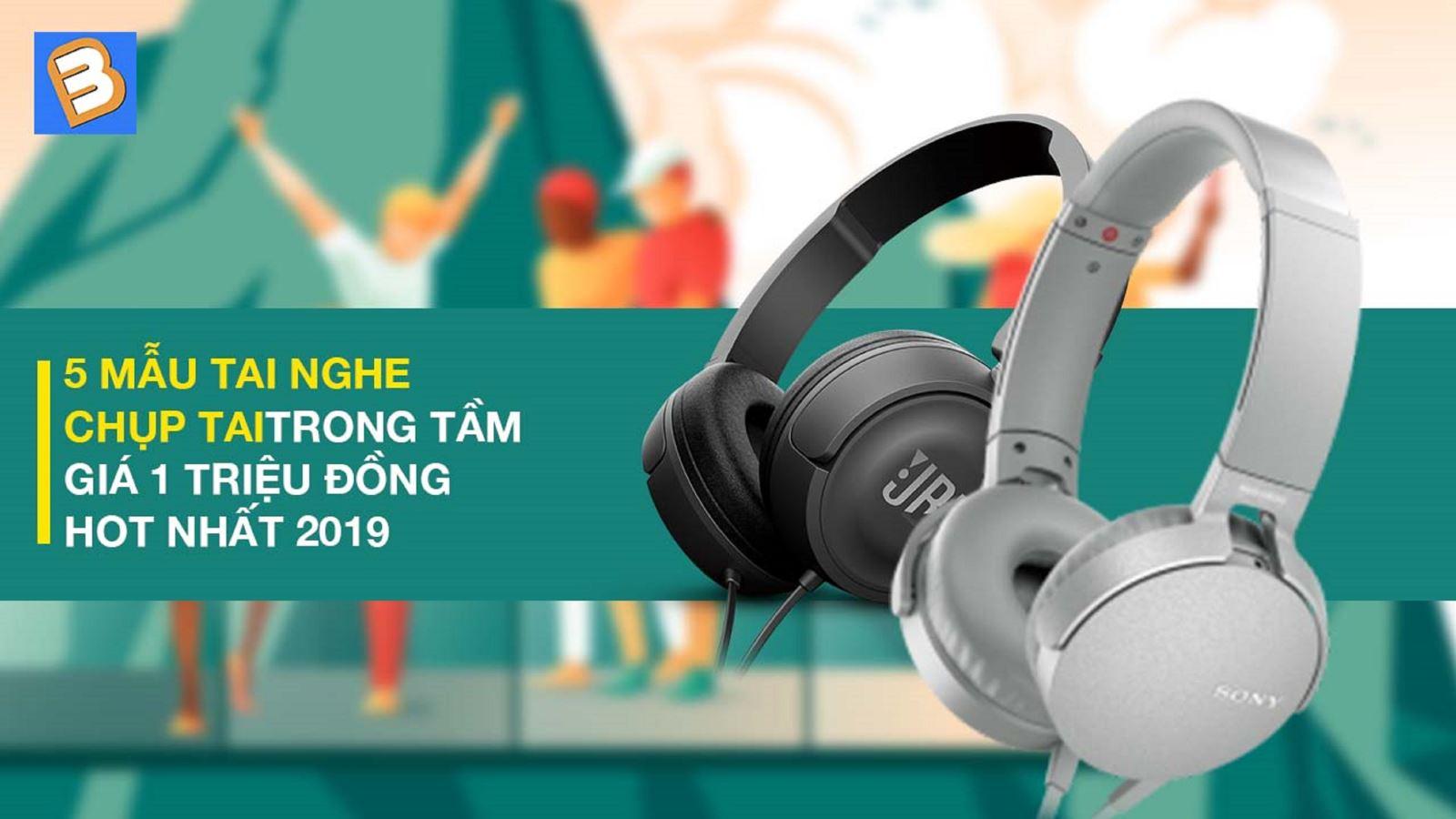 5 mẫu tai nghe chụp tai trong tầm giá 1 triệu đồng HOT nhất 2019