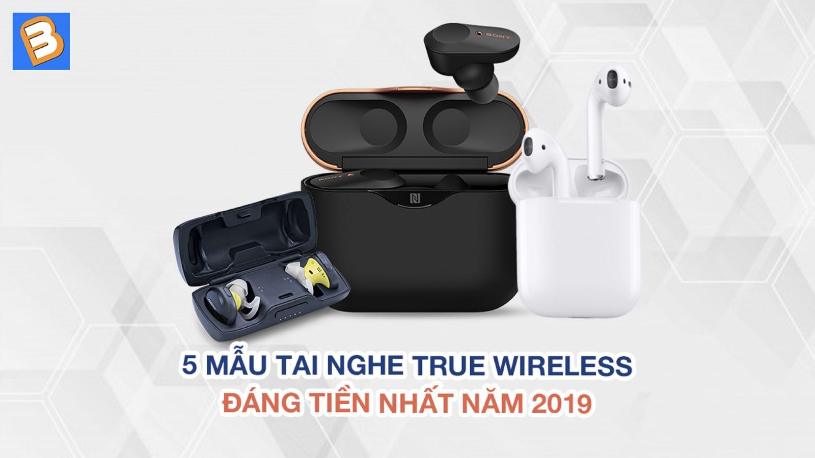 5 mẫutai nghe true wireless đáng tiền nhất năm 2019