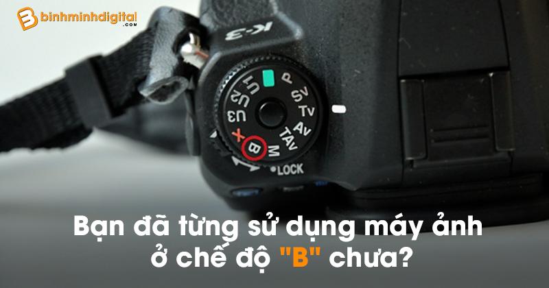 Bạn đã từng sử dụng máy ảnh ở chế độ 'B' chưa?