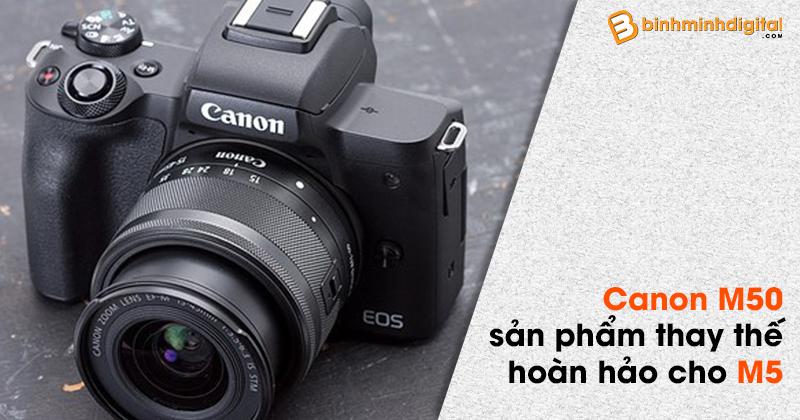 Canon M50- sản phẩm thay thế hoàn hảo cho M5