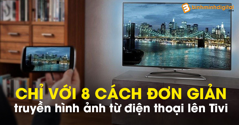 Chỉ với 8 cách đơn giản bạn đã có thể truyền hình ảnh từ điện thoại lên Tivi của chính mình