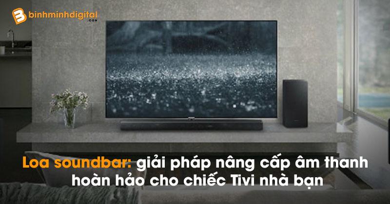 Loa soundbar: giải pháp nâng cấp âm thanh hoàn hảo cho chiếc Tivi nhà bạn