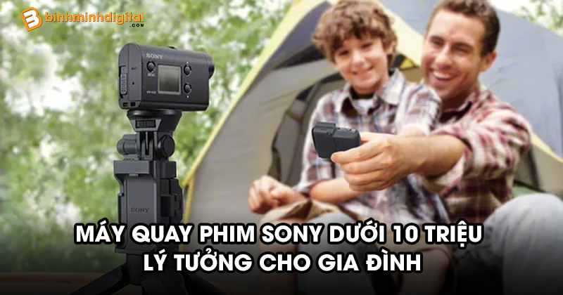 Máy quay phim Sony dưới 10 triệu lý tưởng cho gia đình