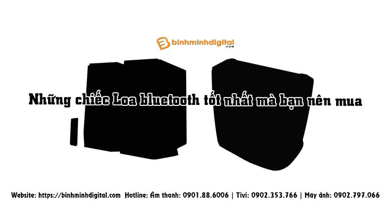 Những chiếc Loa bluetooth tốt nhất mà bạn nên mua