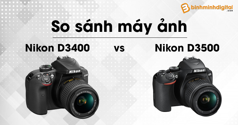 So sánh máy ảnh Nikon D3500 và máy ảnh Nikon D3400
