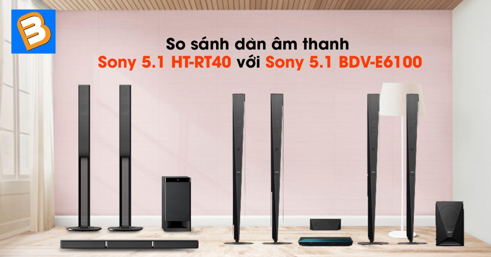 So sánh dàn âm thanh Sony 5.1 HT-RT40 với Sony 5.1 BDV-E6100