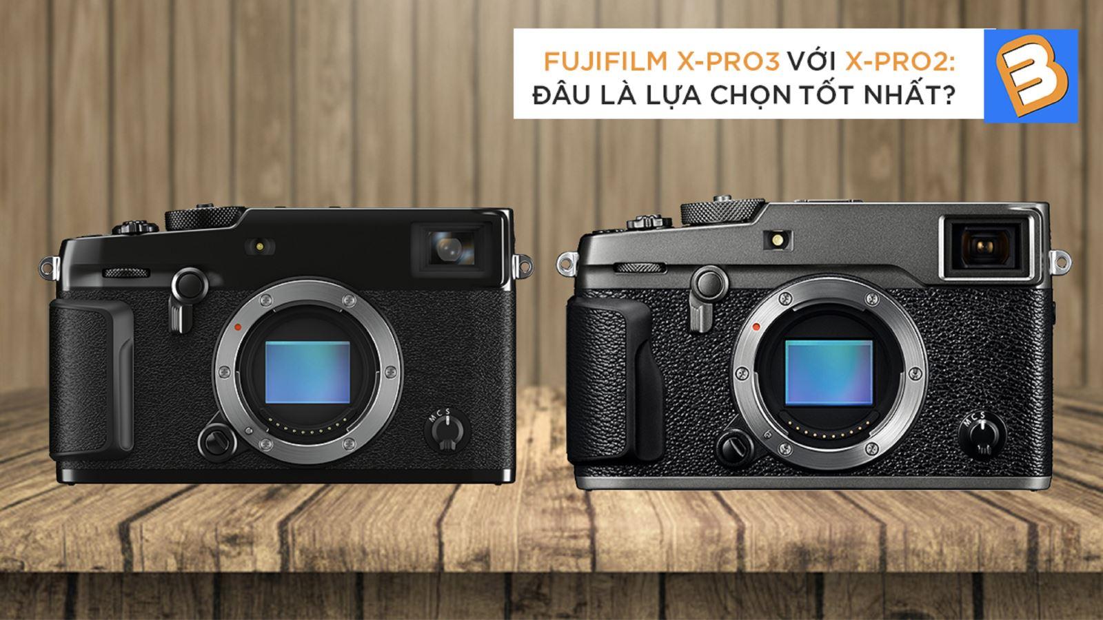 Fujifilm X-Pro3 với X-Pro2: Đâu là lựa chọn tốt nhất?