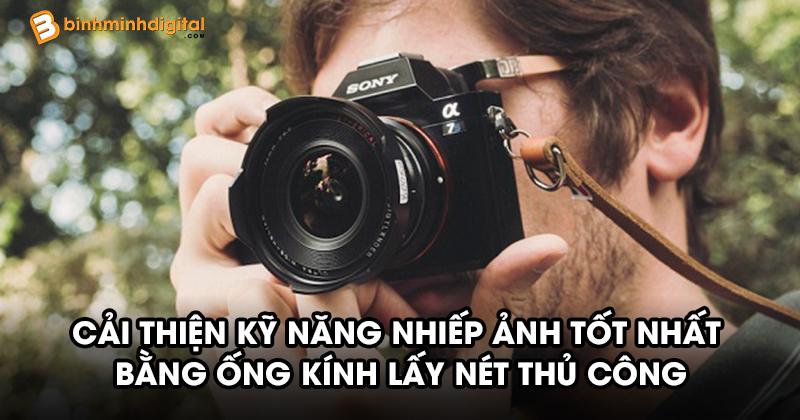 Cải thiện kỹ năng nhiếp ảnh tốt nhất bằng ống kính lấy nét thủ công