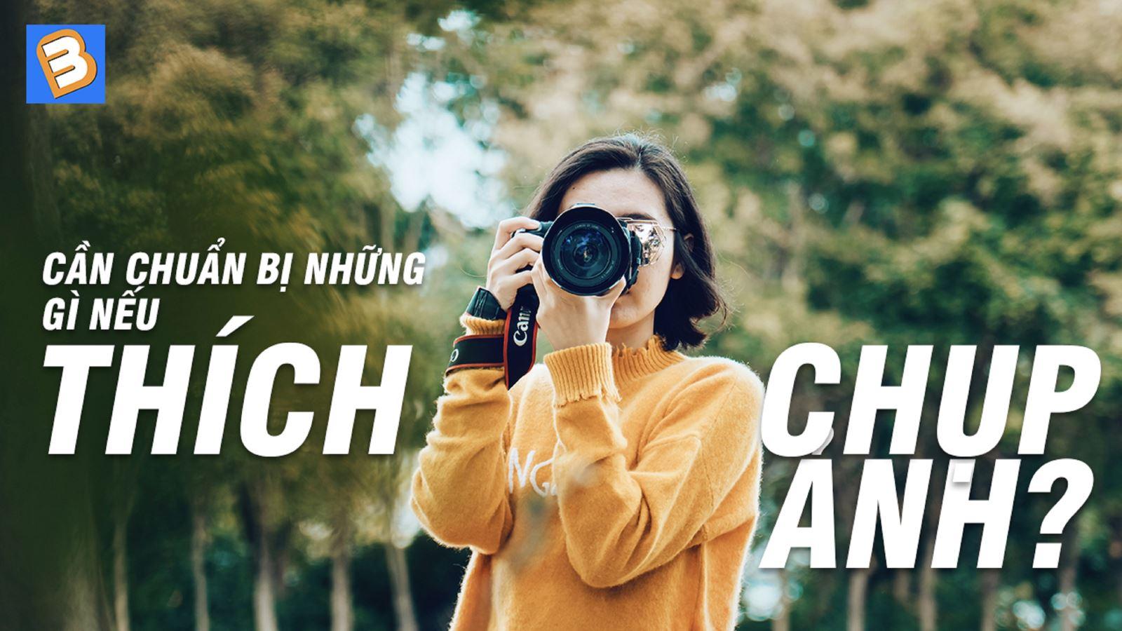 Cần chuẩn bị những gì nếu thích chụp ảnh nhỉ?