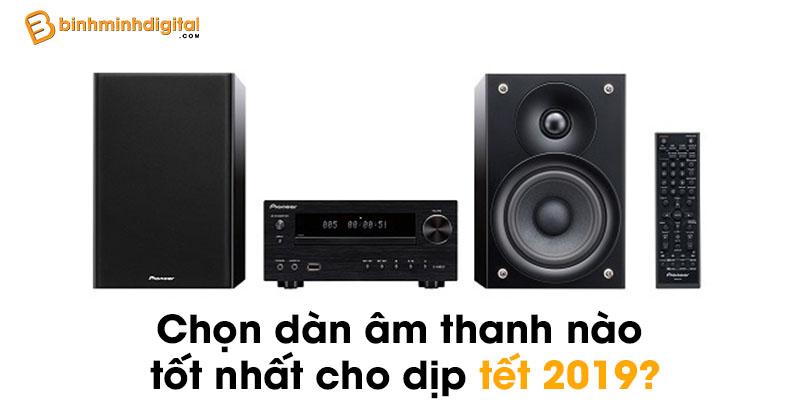 Chọn dàn âm thanh nào tốt nhất cho dịp tết 2019?