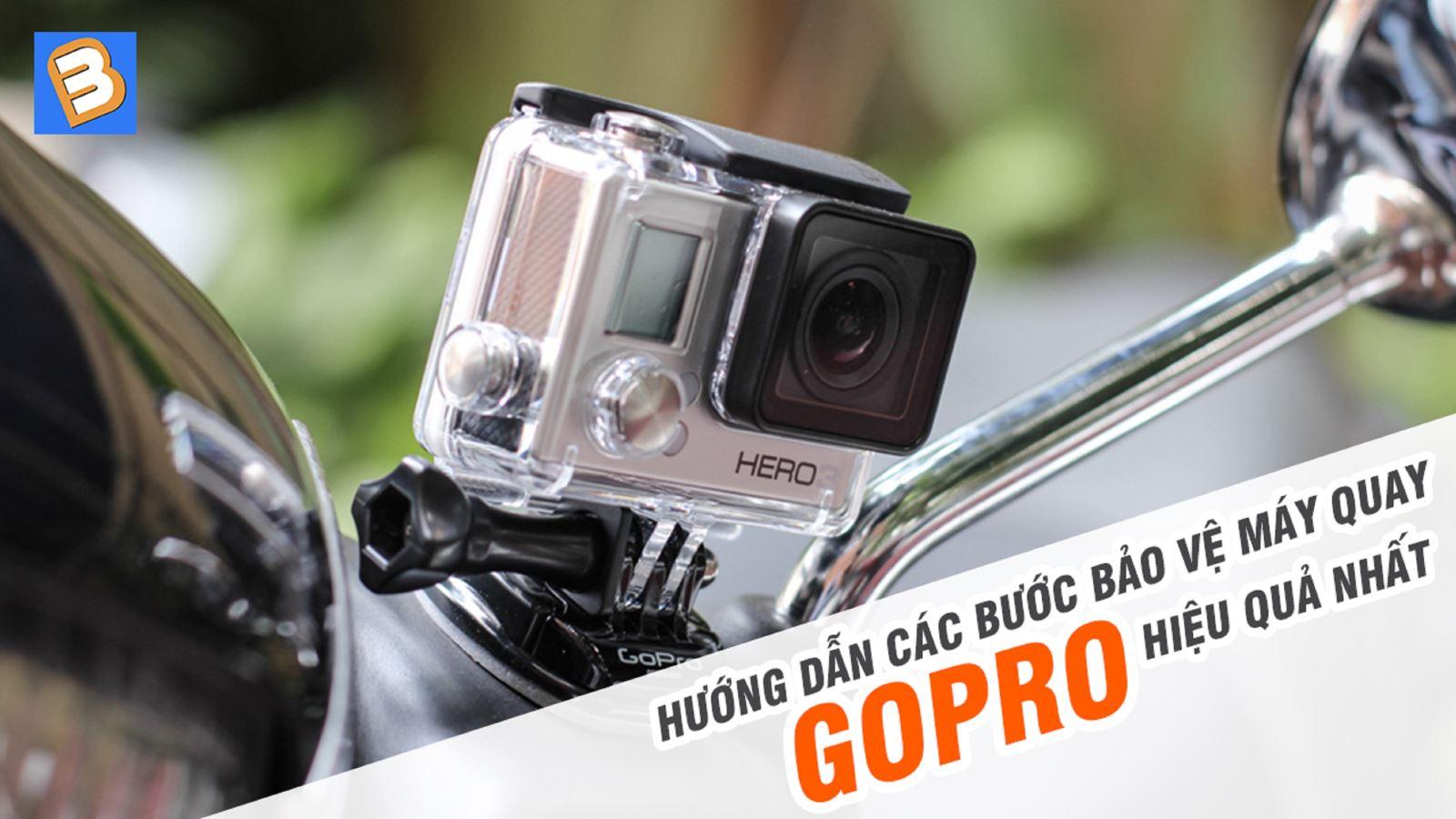 Hướng dẫn các bước bảo vệ máy quay Goprohiệu quả nhất