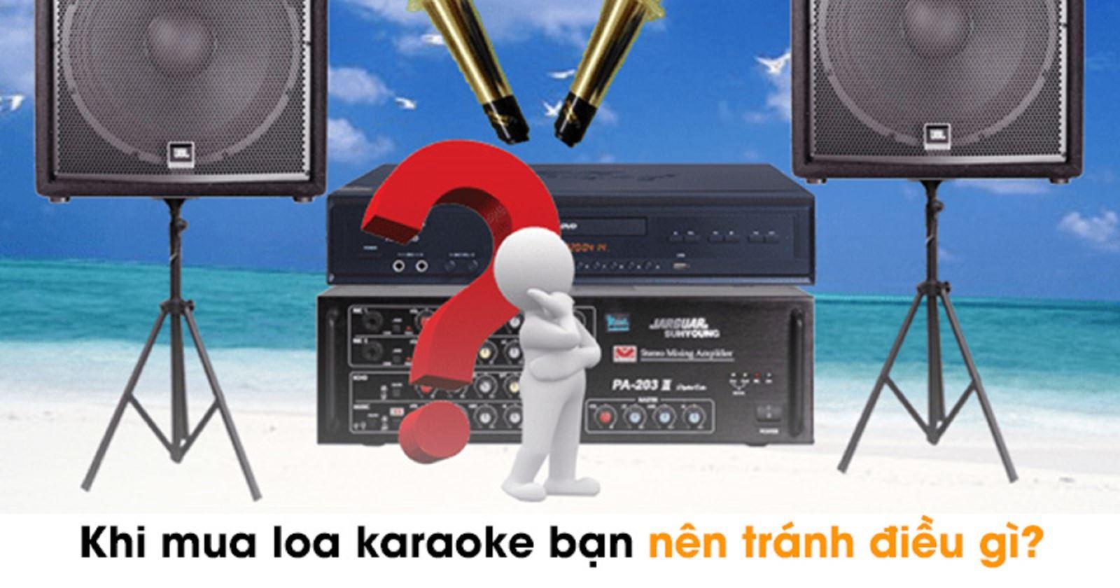 Khi mua loa karaoke bạn nên tránh điều gì?