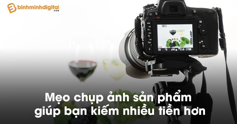 Mẹo chụp ảnh sản phẩm giúp bạn kiếm nhiều tiền hơn