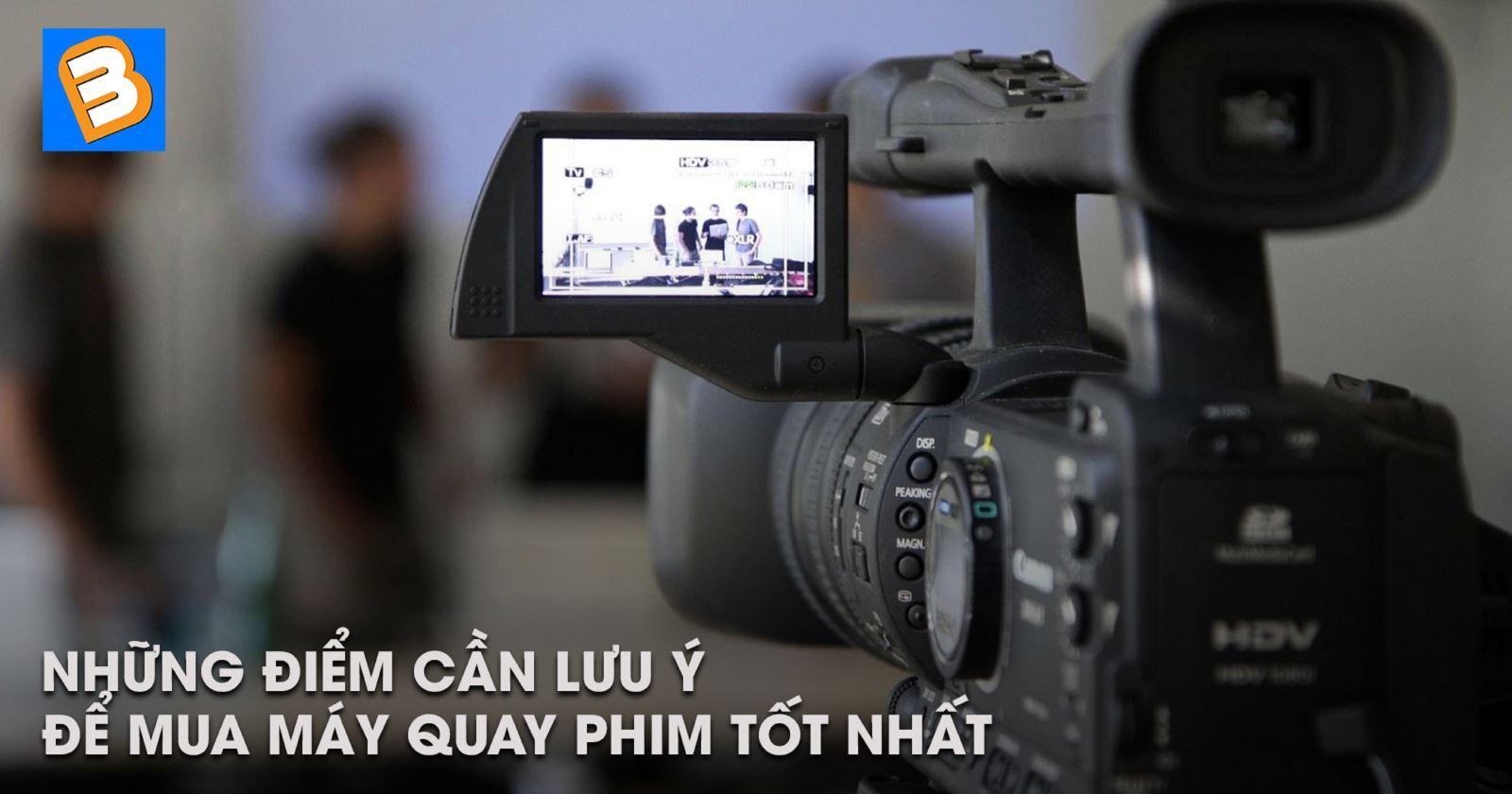 Những điểm cần lưu ýđể mua máy quay phim tốt nhất
