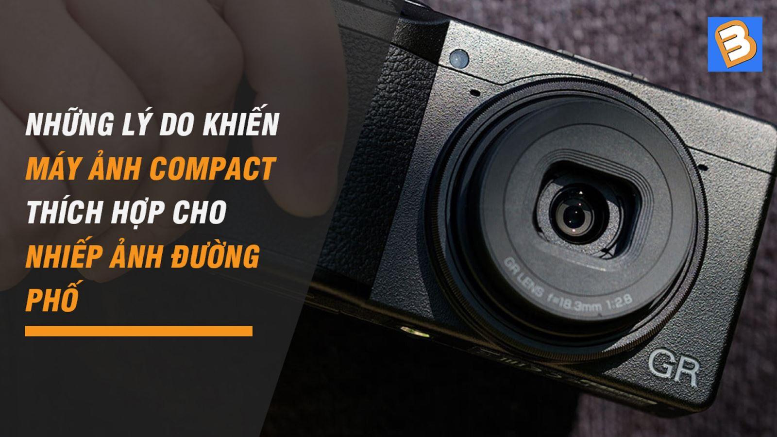 Nhữnglý do khiến máy ảnh Compact thích hợp chonhiếp ảnh đường phố