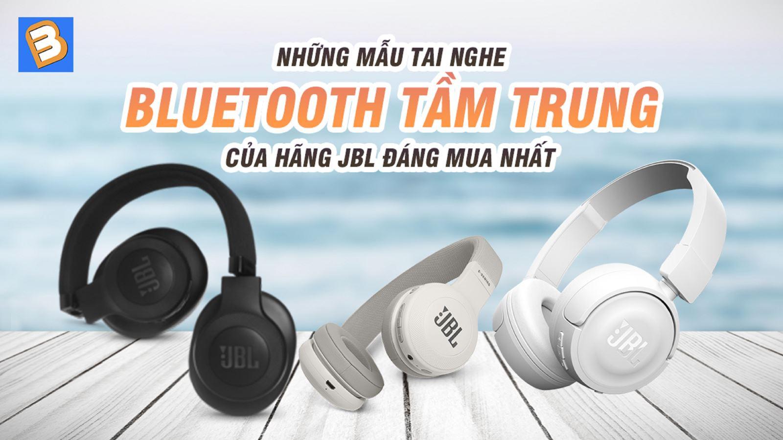 Những mẫutai nghe bluetooth tầm trung của hãng JBL đáng mua nhất