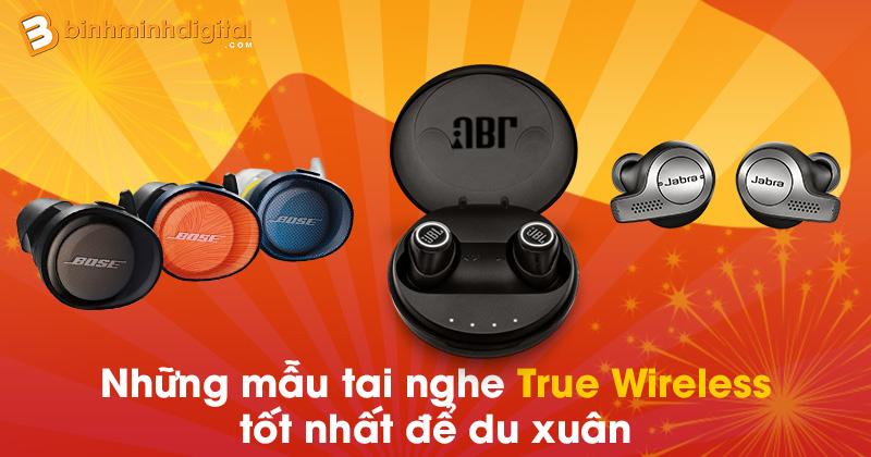 Những mẫu tai nghe True Wireless tốt nhất để du xuân