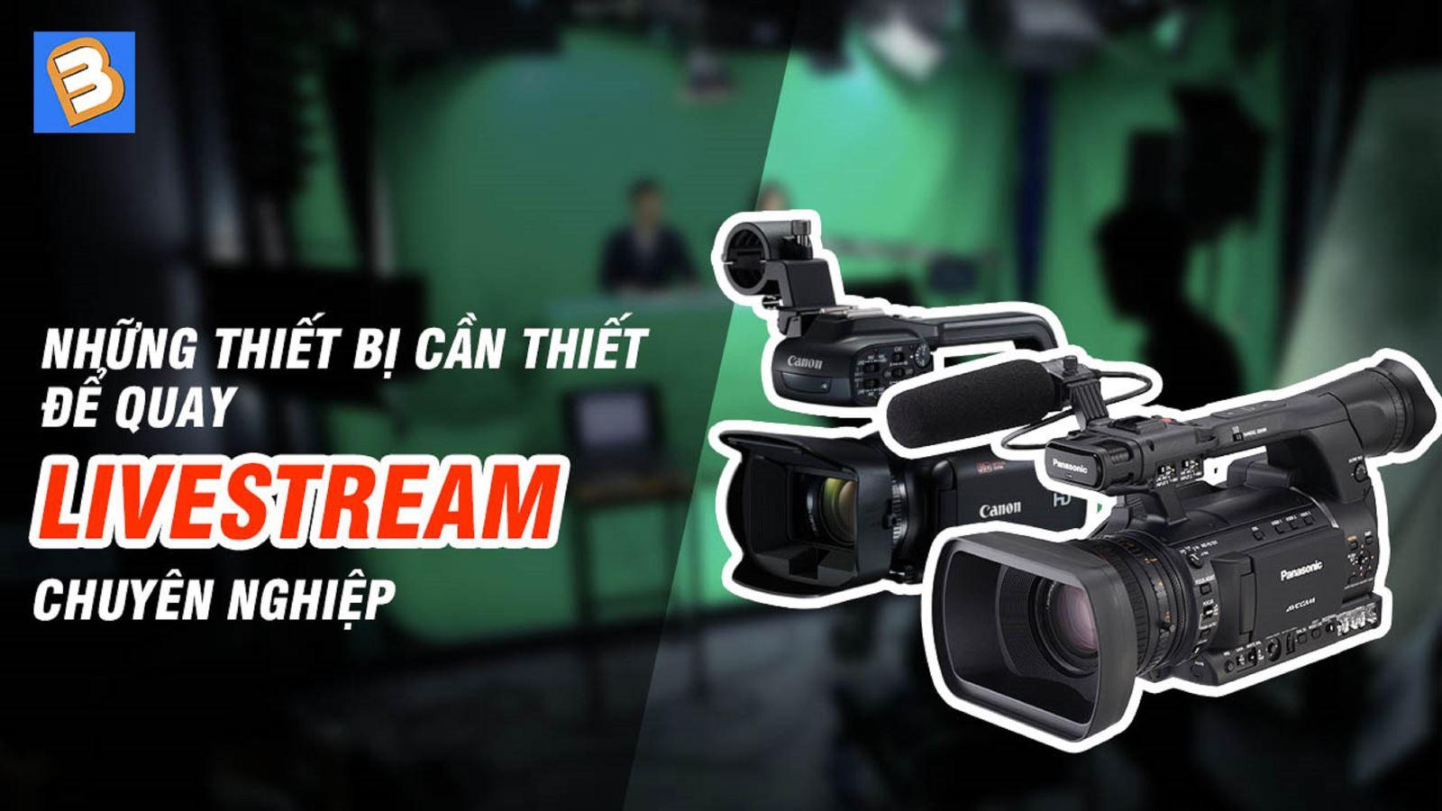 Những thiết bị cần thiết để quay livestream chuyên nghiệp