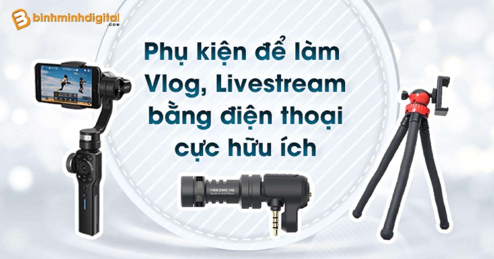 Phụ kiện để làm Vlog, Livestream bằngđiện thoại cực hữu ích