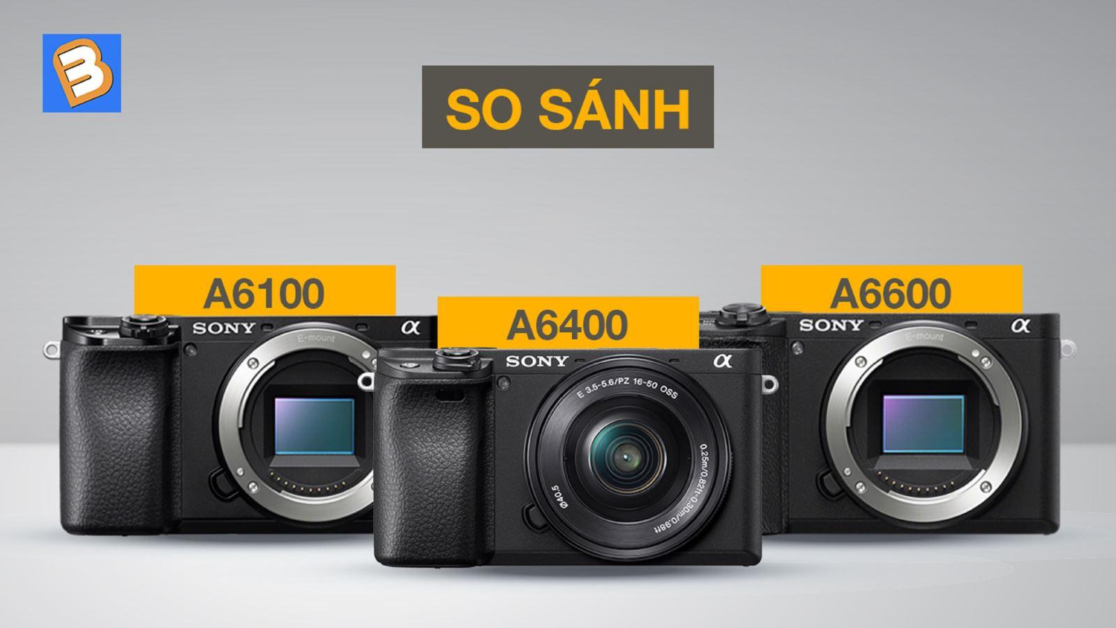 So sánh A6100, A6400 và A6600