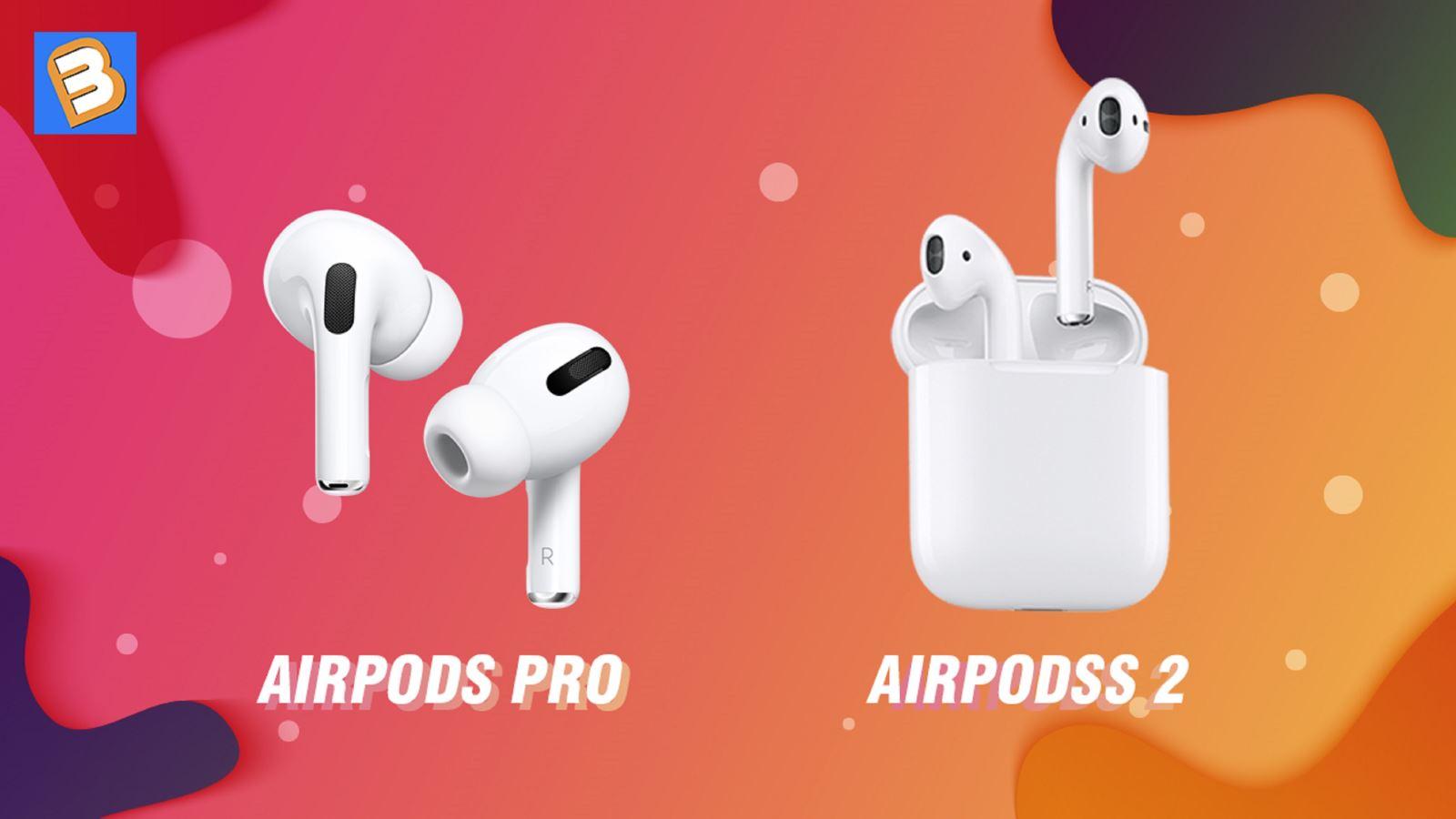 So sánh tai ngheAirPods Pro vàAirPods 2, có đáng để nâng cấp?