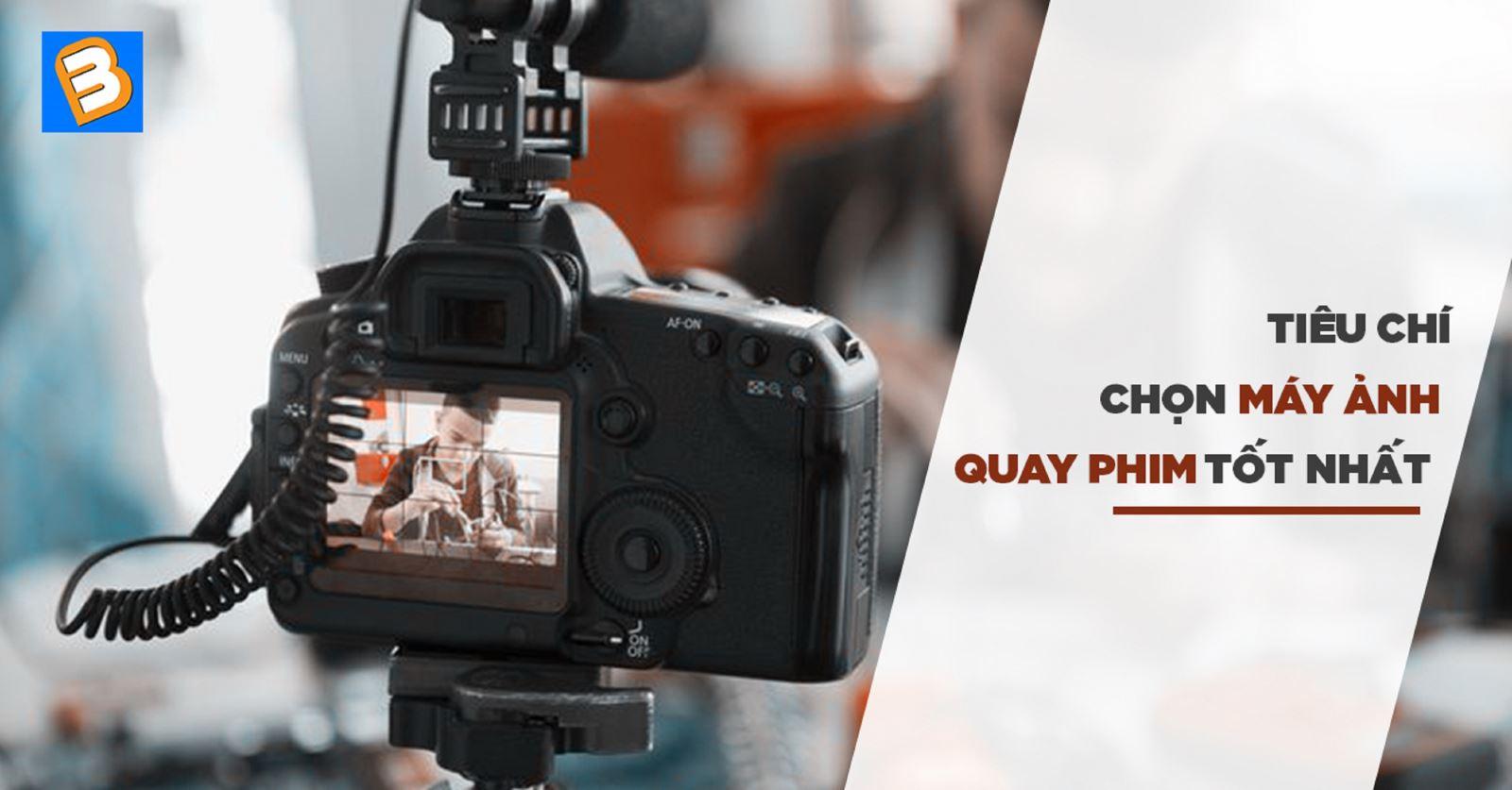 Tiêu chí chọn máy ảnh quay phim tốt nhất
