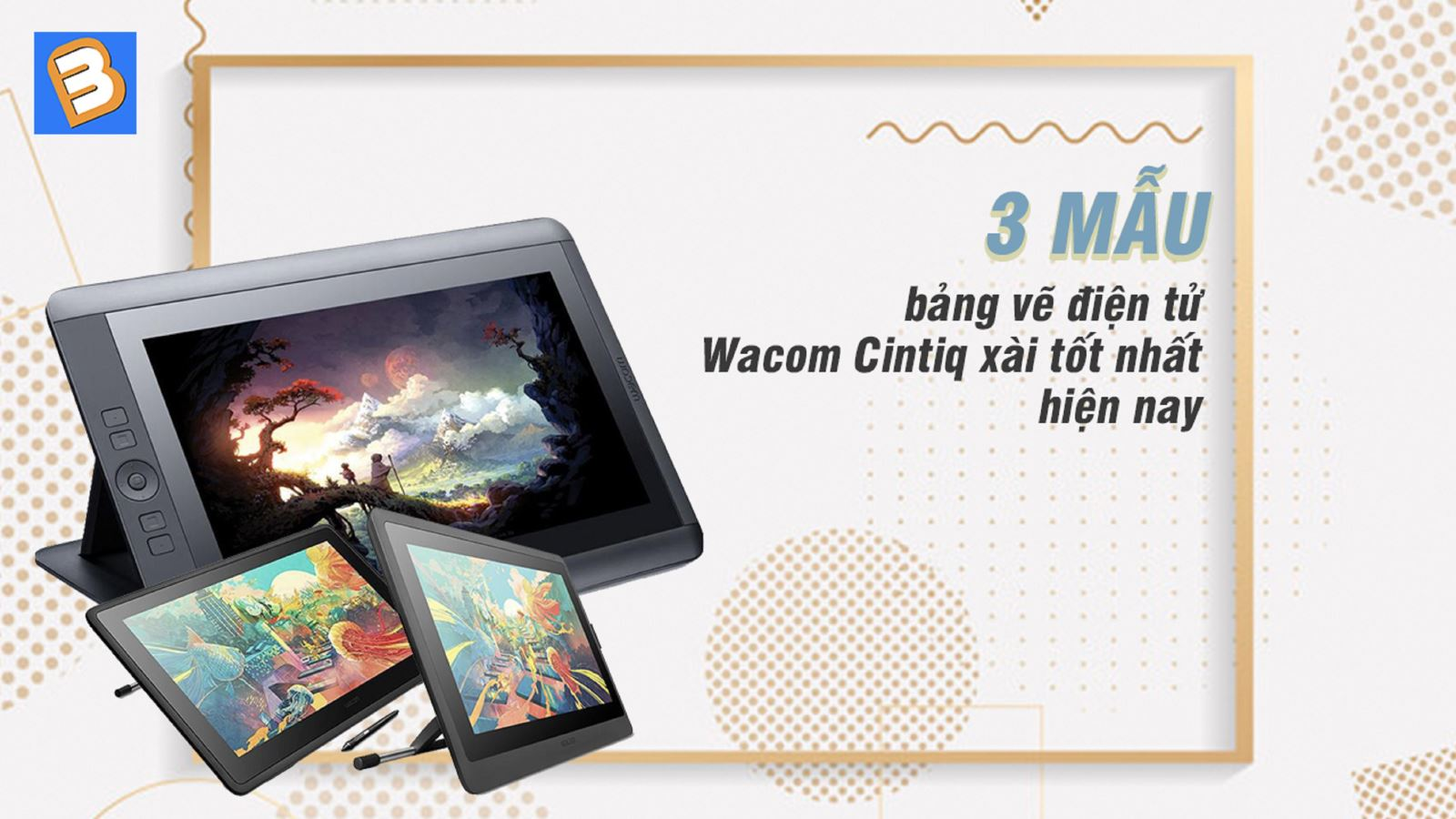 3 mẫu bảng vẽ điện tử Wacom Cintiq xài tốt nhất hiện nay