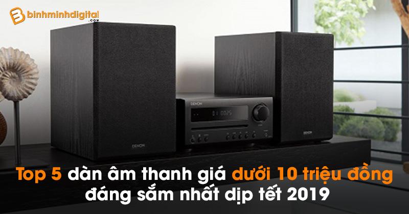 Top 5 dàn âm thanh giá dưới 10 triệu đồng đáng sắm nhất dịp tết 2019