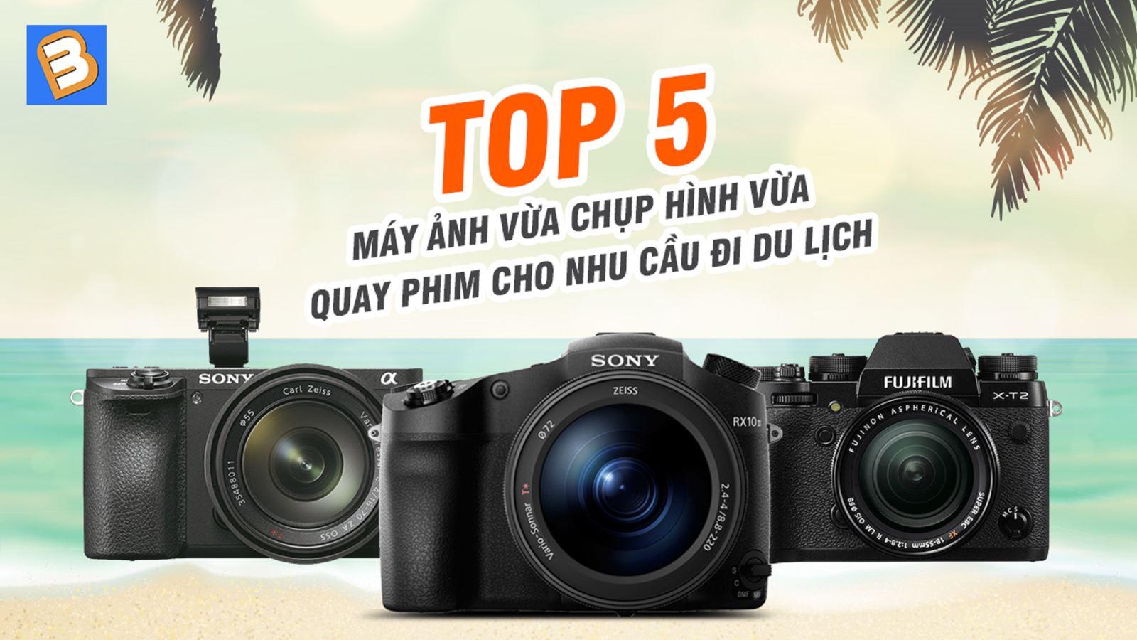 Top 5máy ảnh vừa chụp hình vừa quay phim cho nhu cầu đi du lịch
