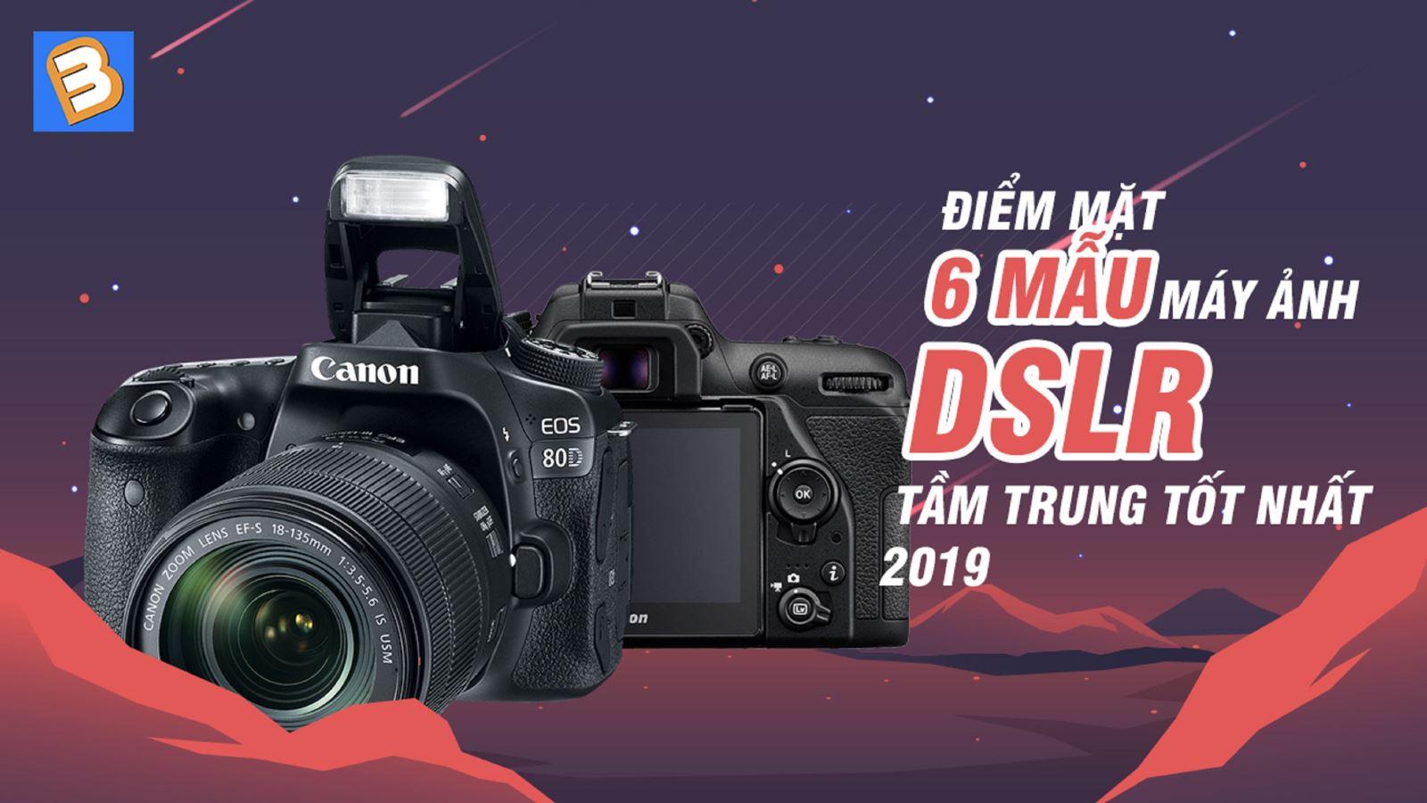 Điểm mặt 5 mẫumáy ảnh DSLR tầm trung tốt nhất 2019