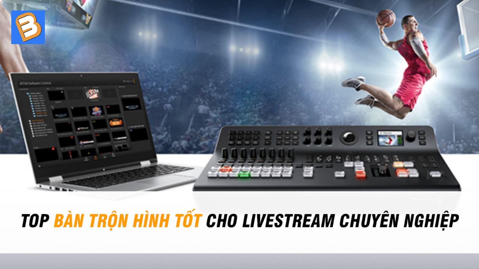 Top bàn trộn hình tốt cho livestream chuyên nghiệp