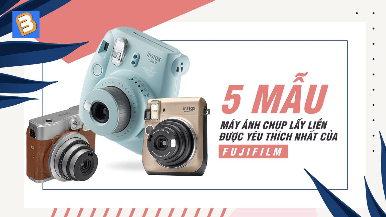 5 mẫu máy ảnh chụp lấy liềnđược yêu thích nhất của Fujifilm