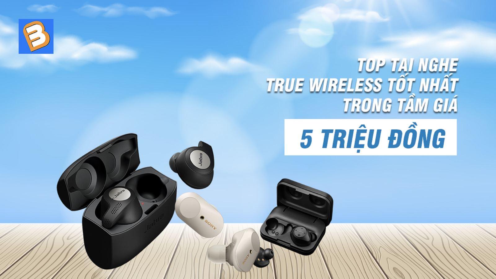 Top tai nghetrue wireless tốt nhất trong tầm giá 5 triệu đồng