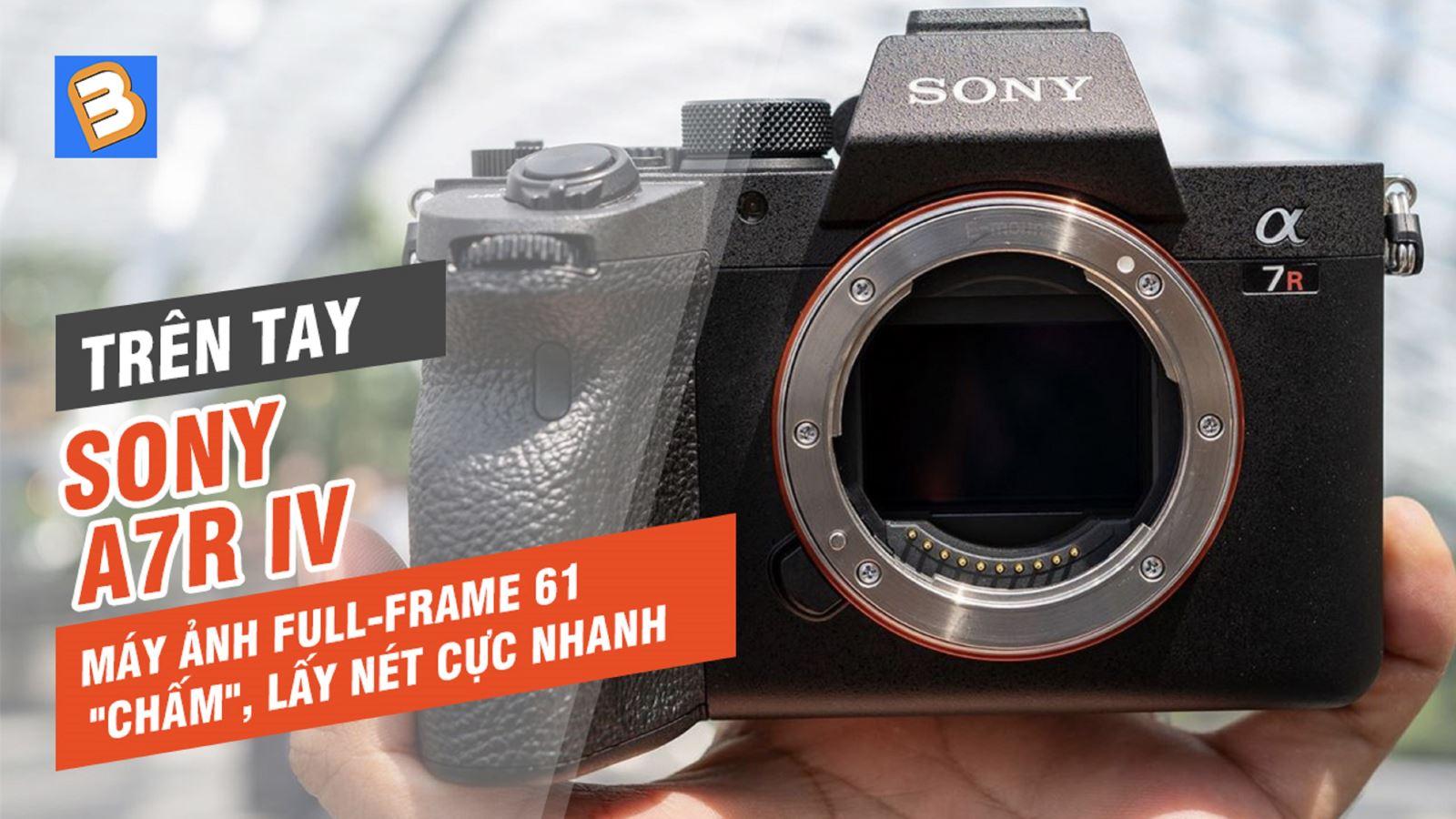 Trên tay Sony A7R IV: Máy ảnh Full-Frame 61 'chấm',lấy nét cực nhanh